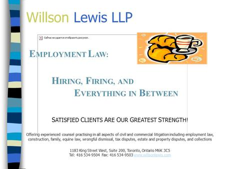Willson Lewis LLP E MPLOYMENT L AW: H IRING, F IRING, AND E VERYTHING IN B ETWEEN S ATISFIED C LIENTS A RE O UR G REATEST S TRENGTH! Offering experienced.