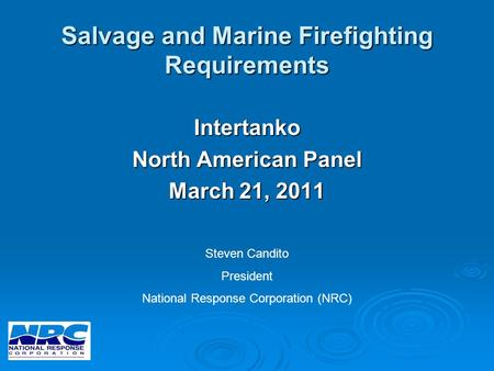 Salvage and Marine Firefighting Requirements Intertanko North American Panel March 21, 2011 Steven Candito President National Response Corporation (NRC)