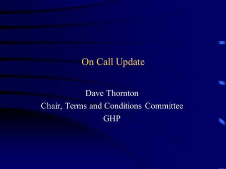 On Call Update Dave Thornton Chair, Terms and Conditions Committee GHP.
