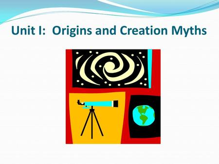 Common Themes, East & West: Creation Myths & Sacred Narratives of Creation Unit I: Origins and Creation Myths.