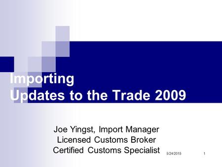 5/24/20151 Importing Updates to the Trade 2009 Joe Yingst, Import Manager Licensed Customs Broker Certified Customs Specialist.