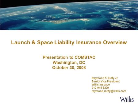 Launch & Space Liability Insurance Overview Presentation to COMSTAC Washington, DC October 30, 2008 Raymond F. Duffy Jr. Senior Vice President Willis Inspace.