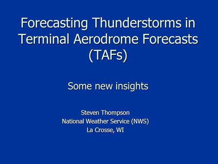 Forecasting Thunderstorms in Terminal Aerodrome Forecasts (TAFs) Some new insights Steven Thompson National Weather Service (NWS) La Crosse, WI.