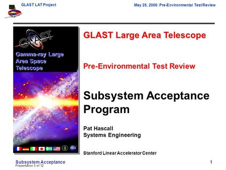 GLAST LAT Project May 25, 2006: Pre-Environmental Test Review Presentation 5 of 12 Subsystem Acceptance 1 GLAST Large Area Telescope Pre-Environmental.