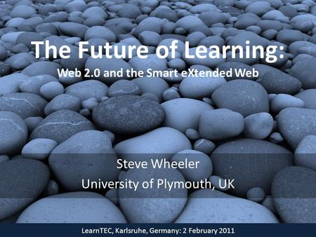 The Future of Learning: Web 2.0 and the Smart eXtended Web Steve Wheeler University of Plymouth, UK LearnTEC, Karlsruhe, Germany: 2 February 2011.