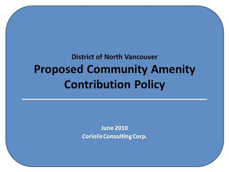 District of North Vancouver Proposed Community Amenity Contribution Policy June 2010 Coriolis Consulting Corp.