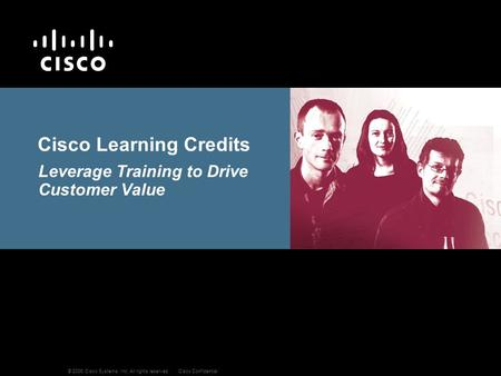 © 2006 Cisco Systems, Inc. All rights reserved.Cisco Confidential Cisco Learning Credits Leverage Training to Drive Customer Value.