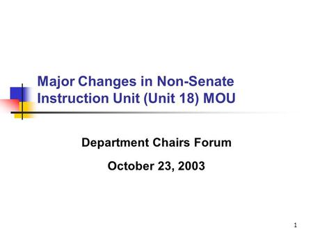 1 Major Changes in Non-Senate Instruction Unit (Unit 18) MOU Department Chairs Forum October 23, 2003.