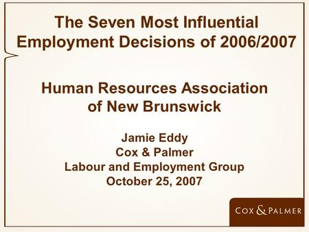 Human Resources Association of New Brunswick Jamie Eddy Cox & Palmer Labour and Employment Group October 25, 2007 The Seven Most Influential Employment.
