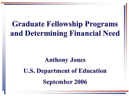 Graduate Fellowship Programs and Determining Financial Need Anthony Jones U.S. Department of Education September 2006.