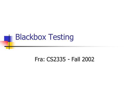 Blackbox Testing Fra: CS2335 - Fall 2002. Blackbox Testing AKA Specification-Based Uses functional requirements to derive test cases Assumes errors include.