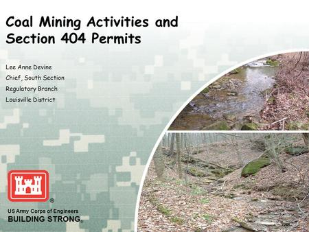 US Army Corps of Engineers BUILDING STRONG ® Lee Anne Devine Chief, South Section Regulatory Branch Louisville District Coal Mining Activities and Section.