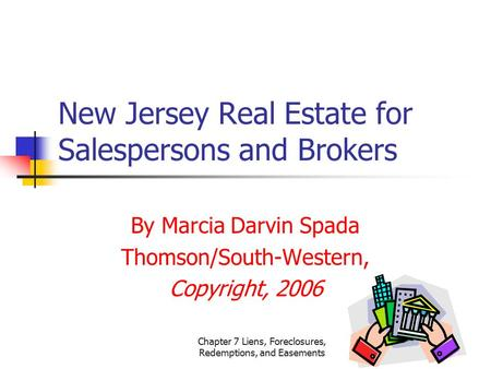 Chapter 7 Liens, Foreclosures, Redemptions, and Easements New Jersey Real Estate for Salespersons and Brokers By Marcia Darvin Spada Thomson/South-Western,