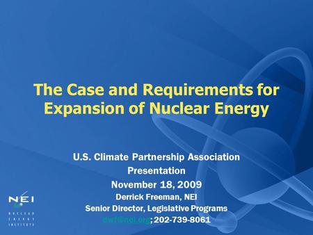 The Case and Requirements for Expansion of Nuclear Energy U.S. Climate Partnership Association Presentation November 18, 2009 Derrick Freeman, NEI Senior.