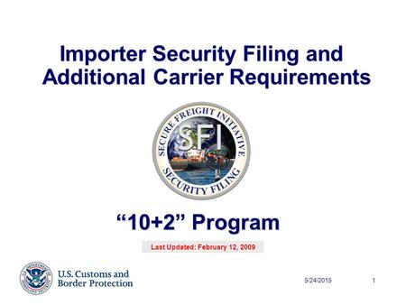 "5/24/20151 Importer Security Filing and Additional Carrier Requirements ""10+2"" Program Last Updated: February 12, 2009."
