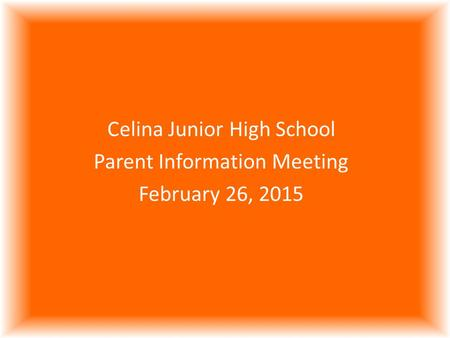 Celina Junior High School Parent Information Meeting February 26, 2015.