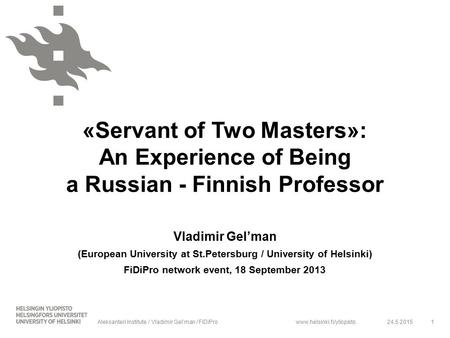 Www.helsinki.fi/yliopisto «Servant of Two Masters»: An Experience of Being a Russian - Finnish Professor Vladimir Gel'man (European University at St.Petersburg.