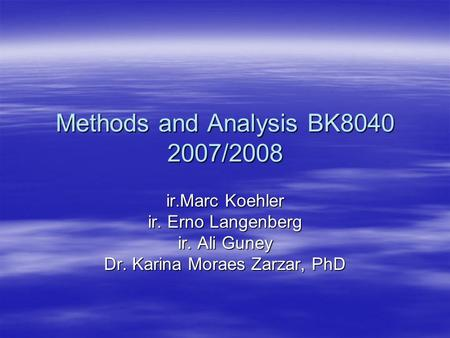 Methods and Analysis BK8040 2007/2008 ir.Marc Koehler ir. Erno Langenberg ir. Ali Guney Dr. Karina Moraes Zarzar, PhD.