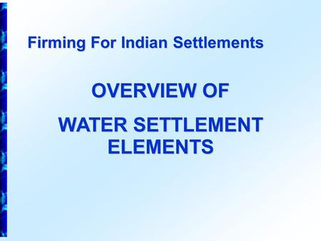 Firming For Indian Settlements OVERVIEW OF WATER SETTLEMENT ELEMENTS.