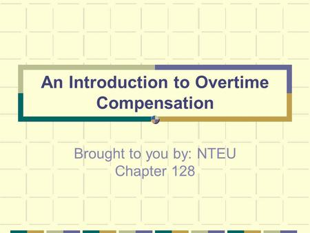 An Introduction to Overtime Compensation Brought to you by: NTEU Chapter 128.