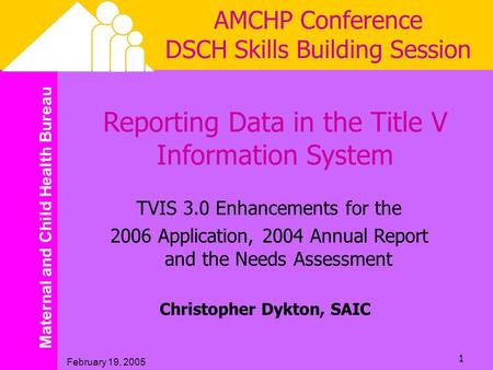 Maternal and Child Health Bureau February 19, 2005 1 AMCHP Conference DSCH Skills Building Session Reporting Data in the Title V Information System TVIS.