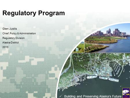 US Army Corps of Engineers BUILDING STRONG ® Regulatory Program Glen Justis Chief, Policy & Administration Regulatory Division Alaska District 2010 Building.