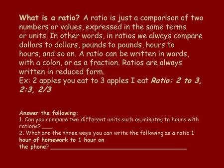 What is a ratio? A ratio is just a comparison of two numbers or values, expressed in the same terms or units. In other words, in ratios we always compare.