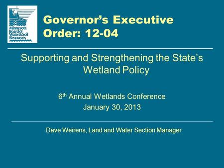 Governor's Executive Order: 12-04 Supporting and Strengthening the State's Wetland Policy 6 th Annual Wetlands Conference January 30, 2013 Dave Weirens,
