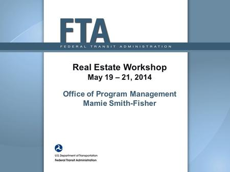 Real Estate Workshop May 19 – 21, 2014 Office of Program Management Mamie Smith-Fisher.