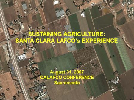 1 SUSTAINING AGRICULTURE: SANTA CLARA LAFCO's EXPERIENCE August 31, 2007 CALAFCO CONFERENCE Sacramento.