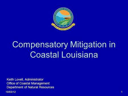 Compensatory Mitigation in Coastal Louisiana Keith Lovell, Administrator Office of Coastal Management Department of Natural Resources 10/03/121.