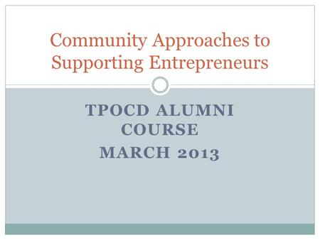 TPOCD ALUMNI COURSE MARCH 2013 Community Approaches to Supporting Entrepreneurs.