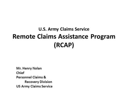 U.S. Army Claims Service Remote Claims Assistance Program (RCAP) Mr. Henry Nolan Chief Personnel Claims & Recovery Division US Army Claims Service.