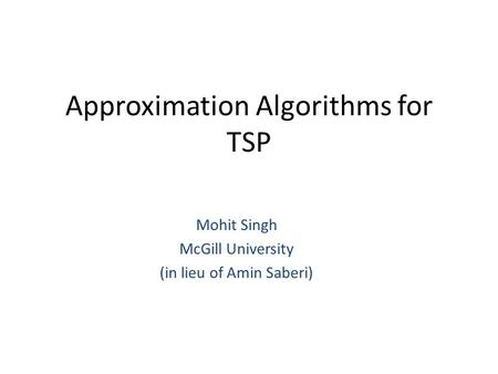 Approximation Algorithms for TSP Mohit Singh McGill University (in lieu of Amin Saberi)