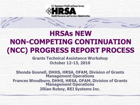 HRSAs NEW NON-COMPETING CONTINUATION (NCC) PROGRESS REPORT PROCESS Grants Technical Assistance Workshop October 12-13, 2010 Shonda Gosnell, DHHS, HRSA,
