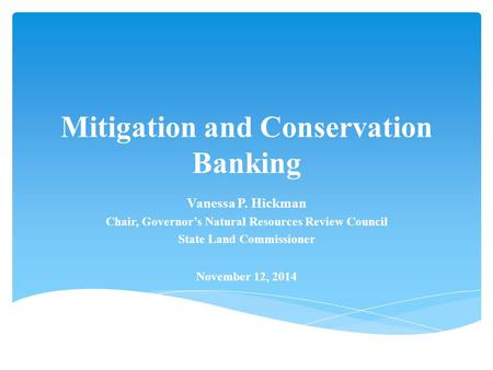 Mitigation and Conservation Banking Vanessa P. Hickman Chair, Governor's Natural Resources Review Council State Land Commissioner November 12, 2014.