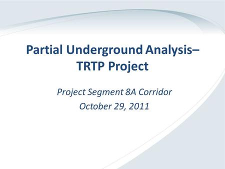 Partial Underground Analysis– TRTP Project Project Segment 8A Corridor October 29, 2011.