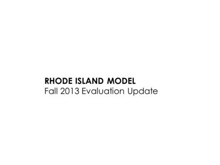RHODE ISLAND MODEL Fall 2013 Evaluation Update. 2 Fall Evaluation Educator Update Agenda 1.RI Model Improvements 2.Support Professionals Overview 3. Questions.