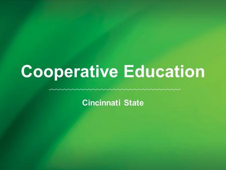 Cooperative Education Cincinnati State. Cincinnati State was founded on the principle that education occurs best when classroom instruction is reinforced.