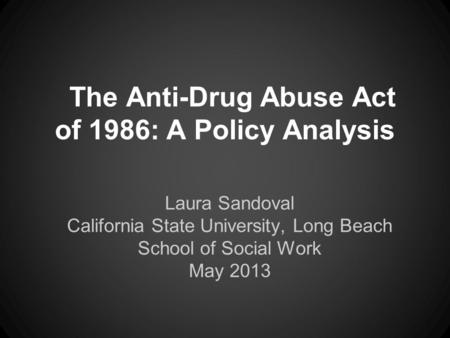 The Anti-Drug Abuse Act of 1986: A Policy Analysis Laura Sandoval California State University, Long Beach School of Social Work May 2013.