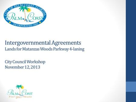 Intergovernmental Agreements Lands for Matanzas Woods Parkway 4-laning City Council Workshop November 12, 2013.