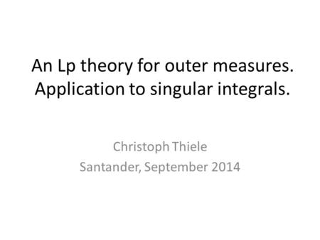 An Lp theory for outer measures. Application to singular integrals. Christoph Thiele Santander, September 2014.