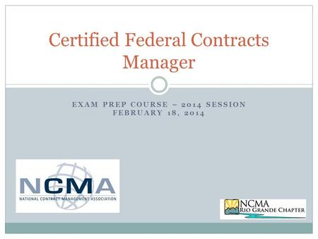 EXAM PREP COURSE – 2014 SESSION FEBRUARY 18, 2014 Certified Federal Contracts Manager.