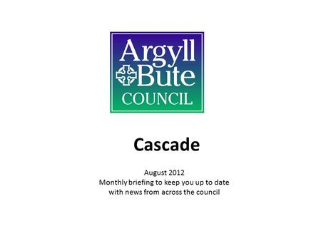 Cascade August 2012 Monthly briefing to keep you up to date with news from across the council.