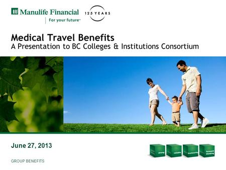 Medical Travel Benefits A Presentation to BC Colleges & Institutions Consortium June 27, 2013 GROUP BENEFITS.