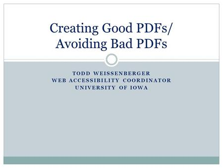 TODD WEISSENBERGER WEB ACCESSIBILITY COORDINATOR UNIVERSITY OF IOWA Creating Good PDFs/ Avoiding Bad PDFs.