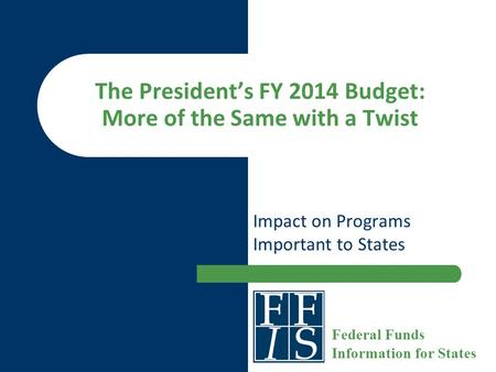 The President's FY 2014 Budget: More of the Same with a Twist Impact on Programs Important to States Federal Funds Information for States.