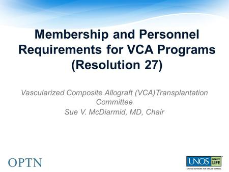 Membership and Personnel Requirements for VCA Programs (Resolution 27) Vascularized Composite Allograft (VCA)Transplantation Committee Sue V. McDiarmid,