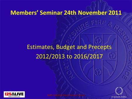 North Yorkshire Fire & Rescue Service Members' Seminar 24th November 2011 Estimates, Budget and Precepts 2012/2013 to 2016/2017.