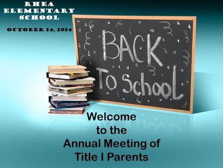 Welcome to the Annual Meeting of Title I Parents RHEA ELEMENTARY SCHOOL OCTOBER 14, 2014.